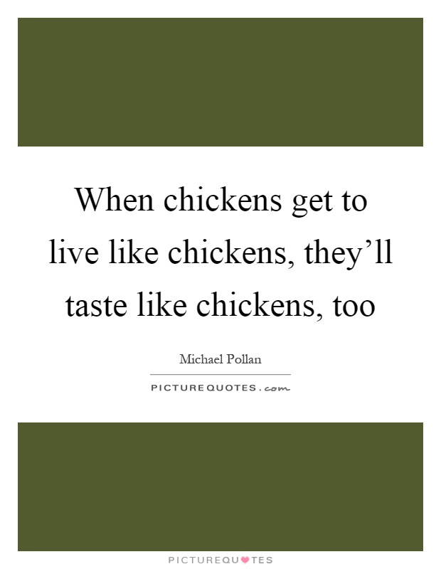 When chickens get to live like chickens, they'll taste like chickens, too Picture Quote #1