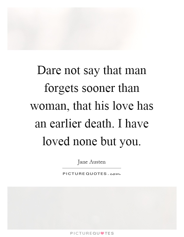 Dare not say that man forgets sooner than woman, that his love has an earlier death. I have loved none but you Picture Quote #1