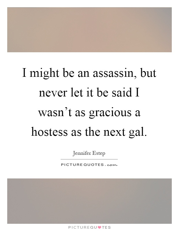 I might be an assassin, but never let it be said I wasn't as gracious a hostess as the next gal Picture Quote #1