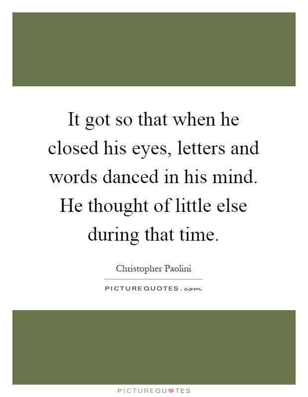 It got so that when he closed his eyes, letters and words danced in his mind. He thought of little else during that time Picture Quote #1
