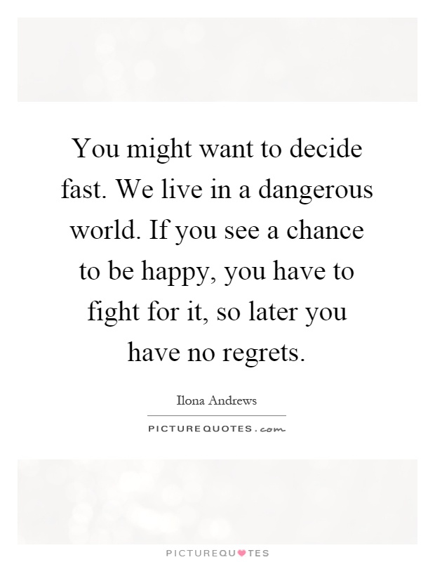 You might want to decide fast. We live in a dangerous world. If you see a chance to be happy, you have to fight for it, so later you have no regrets Picture Quote #1