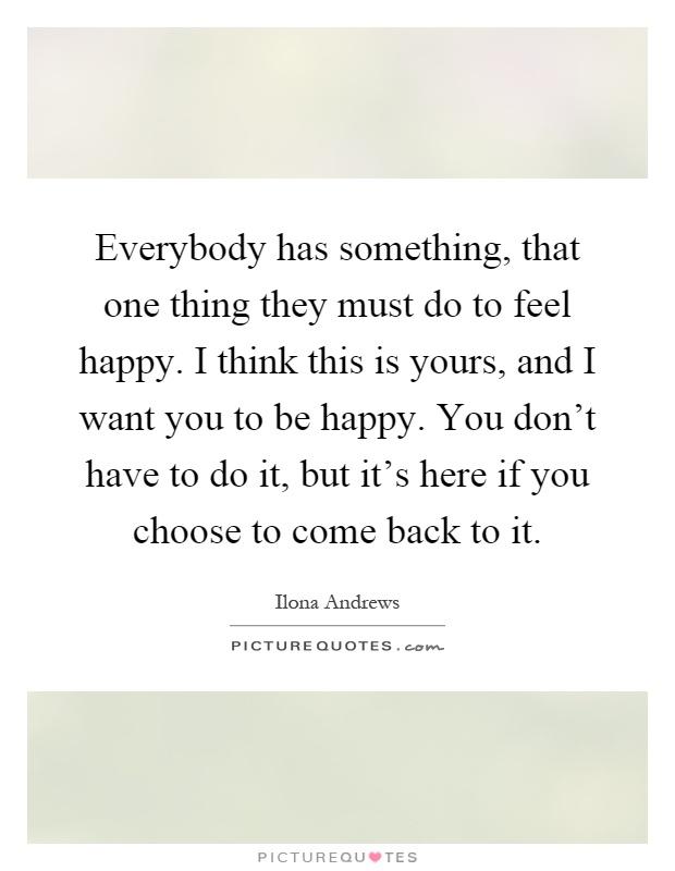 Everybody has something, that one thing they must do to feel happy. I think this is yours, and I want you to be happy. You don't have to do it, but it's here if you choose to come back to it Picture Quote #1