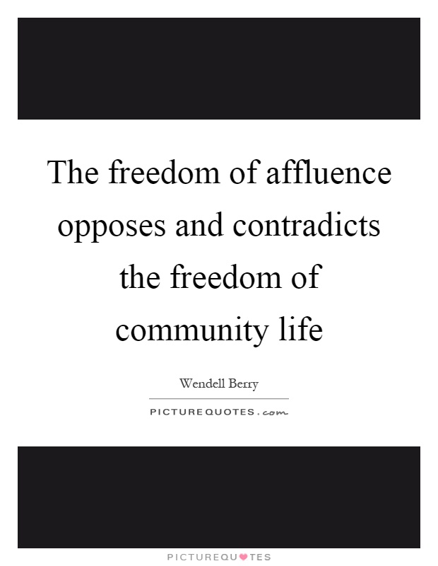 The freedom of affluence opposes and contradicts the freedom of community life Picture Quote #1