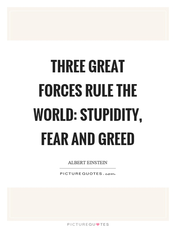 Three great forces rule the world: stupidity, fear and greed Picture Quote #1
