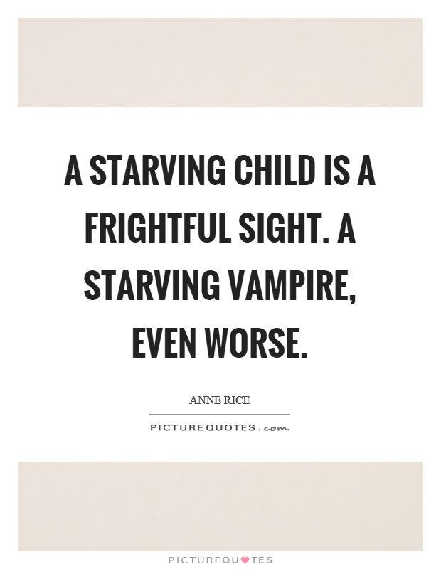 A starving child is a frightful sight. A starving vampire, even worse Picture Quote #1