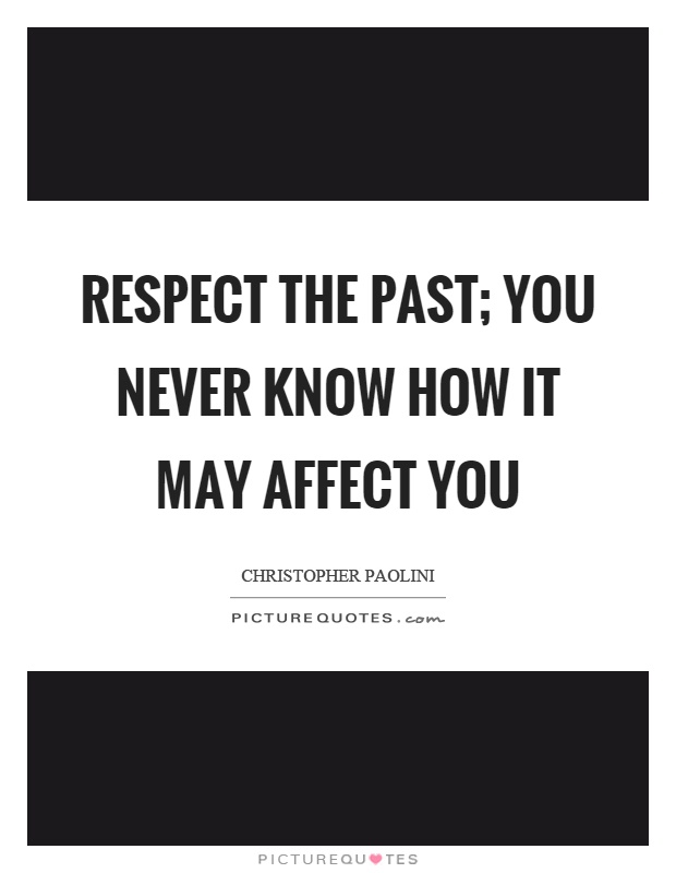Respect the past; you never know how it may affect you Picture Quote #1