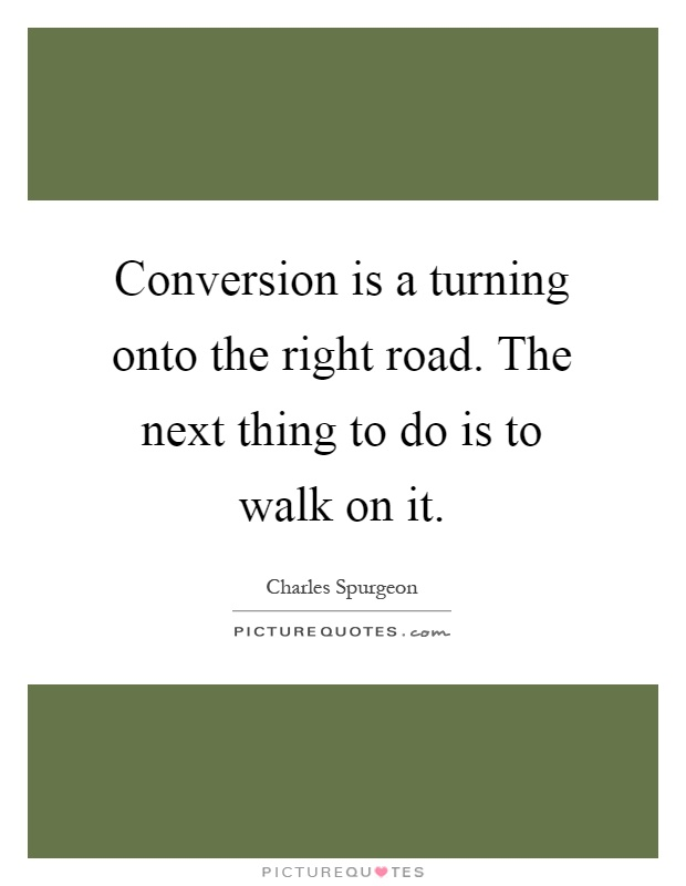 Conversion is a turning onto the right road. The next thing to do is to walk on it Picture Quote #1