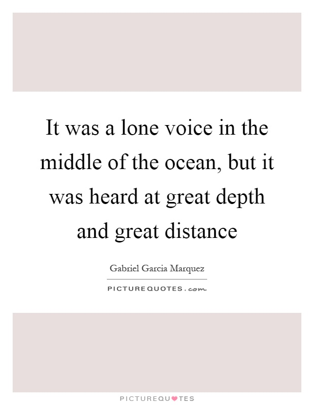 It was a lone voice in the middle of the ocean, but it was heard at great depth and great distance Picture Quote #1