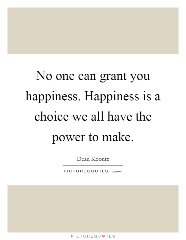 No one can grant you happiness. Happiness is a choice we all have the power to make Picture Quote #1