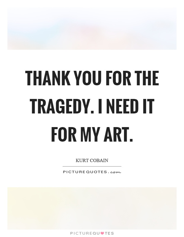Thank you for the tragedy. I need it for my art Picture Quote #1
