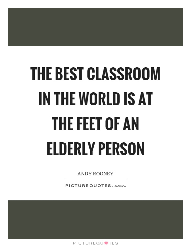 The best classroom in the world is at the feet of an elderly person Picture Quote #1