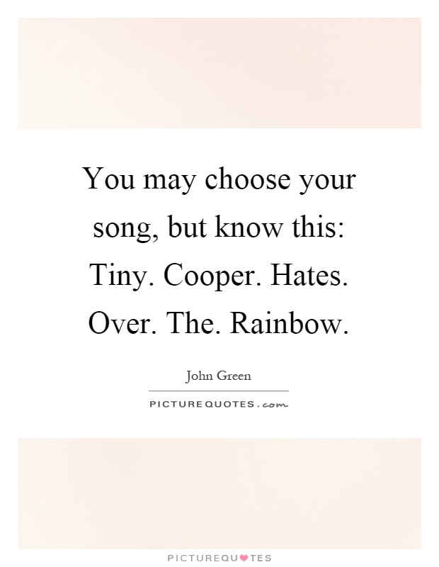 You may choose your song, but know this: Tiny. Cooper. Hates. Over. The. Rainbow Picture Quote #1