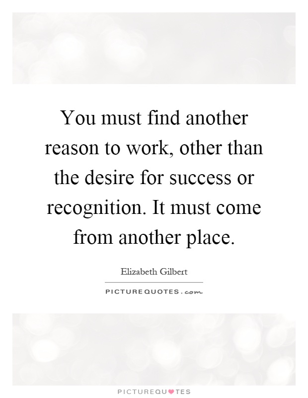 You must find another reason to work, other than the desire for success or recognition. It must come from another place Picture Quote #1