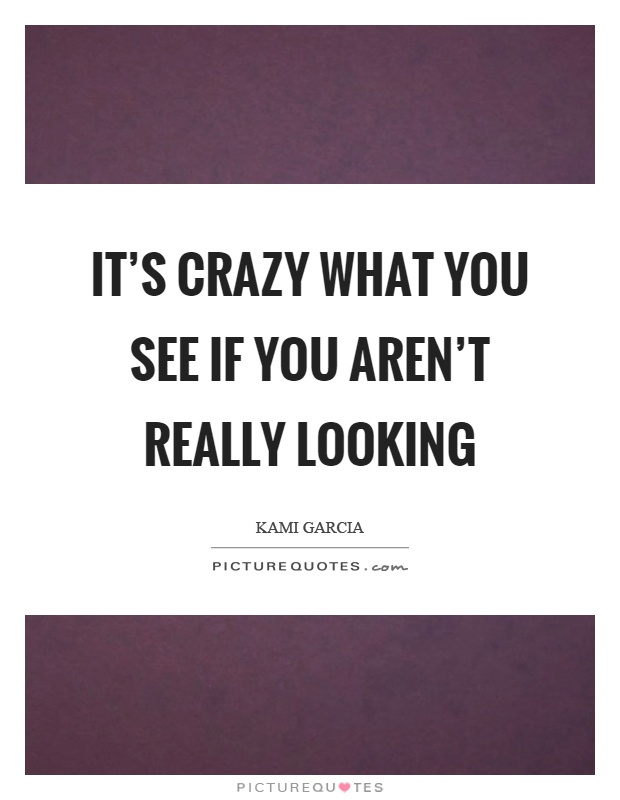 It's crazy what you see if you aren't really looking Picture Quote #1