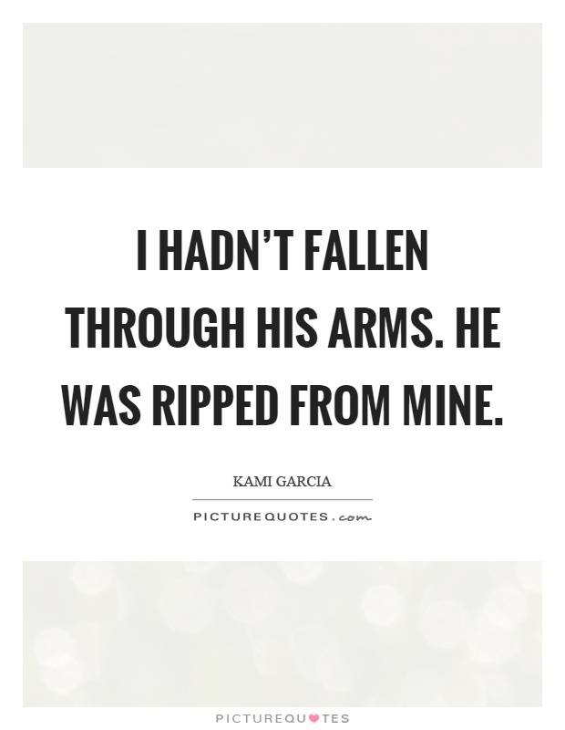 I hadn't fallen through his arms. He was ripped from mine Picture Quote #1