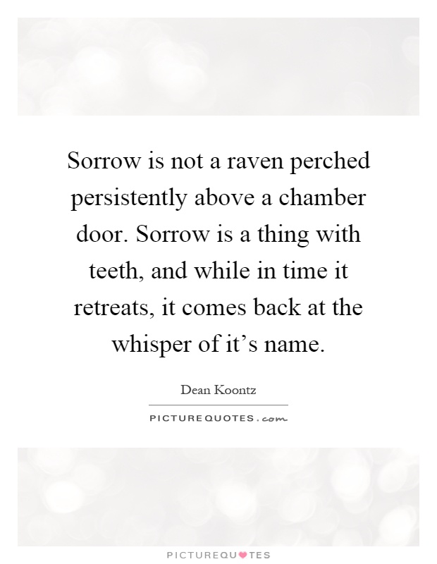 Sorrow is not a raven perched persistently above a chamber door. Sorrow is a thing with teeth, and while in time it retreats, it comes back at the whisper of it's name Picture Quote #1