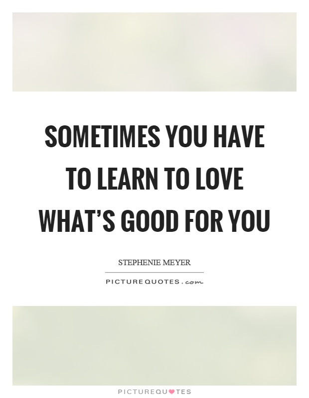 Sometimes you have to learn to love what's good for you Picture Quote #1