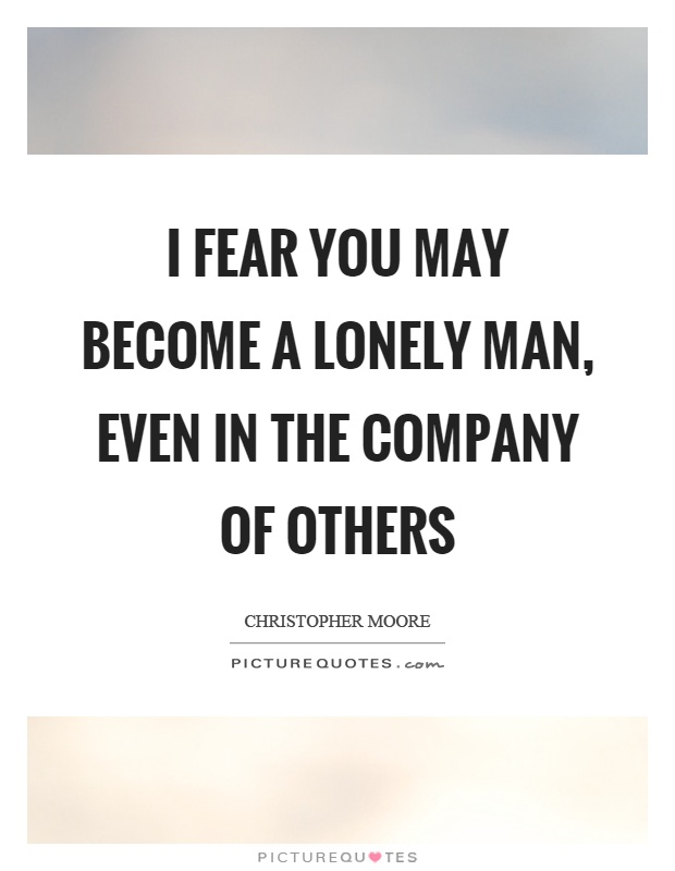 I fear you may become a lonely man, even in the company of others Picture Quote #1