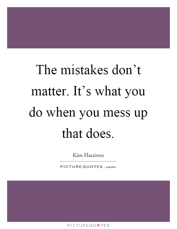 You Messed Up Quotes: The Mistakes Don't Matter. It's What You Do When You Mess