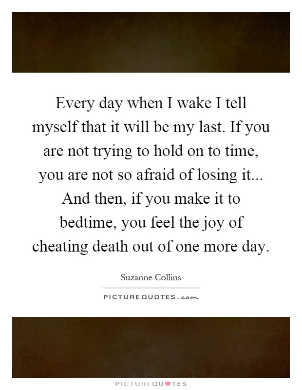 Every day when I wake I tell myself that it will be my last. If you are not trying to hold on to time, you are not so afraid of losing it... And then, if you make it to bedtime, you feel the joy of cheating death out of one more day Picture Quote #1