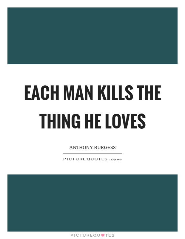 Each man kills the thing he loves Picture Quote #1