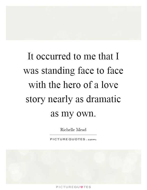 It occurred to me that I was standing face to face with the hero of a love story nearly as dramatic as my own Picture Quote #1