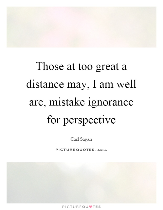 Those at too great a distance may, I am well are, mistake ignorance for perspective Picture Quote #1