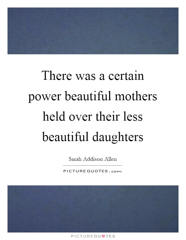 There was a certain power beautiful mothers held over their less beautiful daughters Picture Quote #1