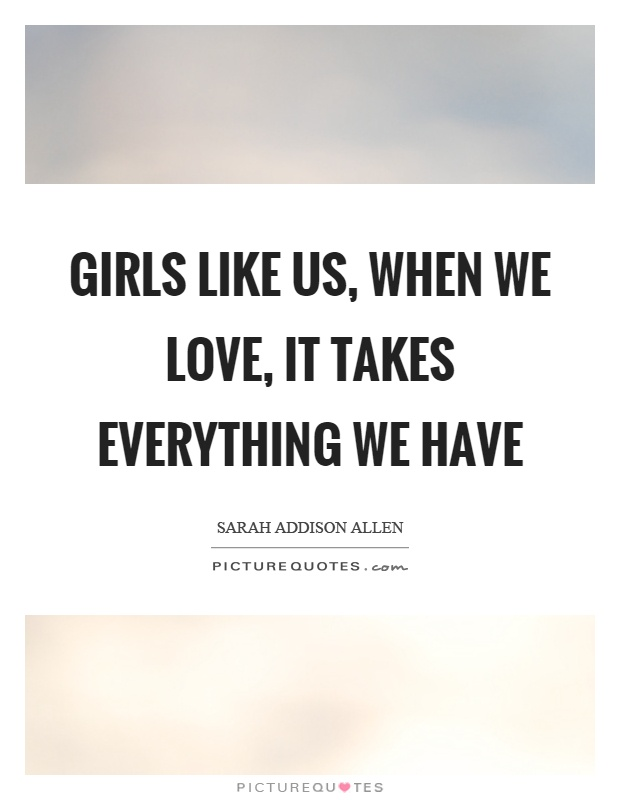 Girls like us, when we love, it takes everything we have Picture Quote #1