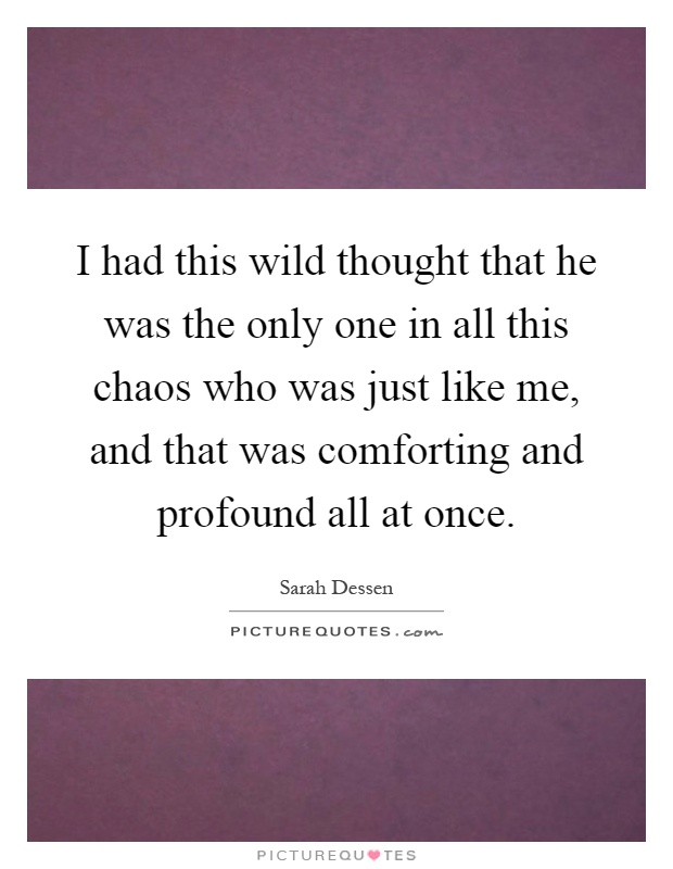 I had this wild thought that he was the only one in all this chaos who was just like me, and that was comforting and profound all at once Picture Quote #1