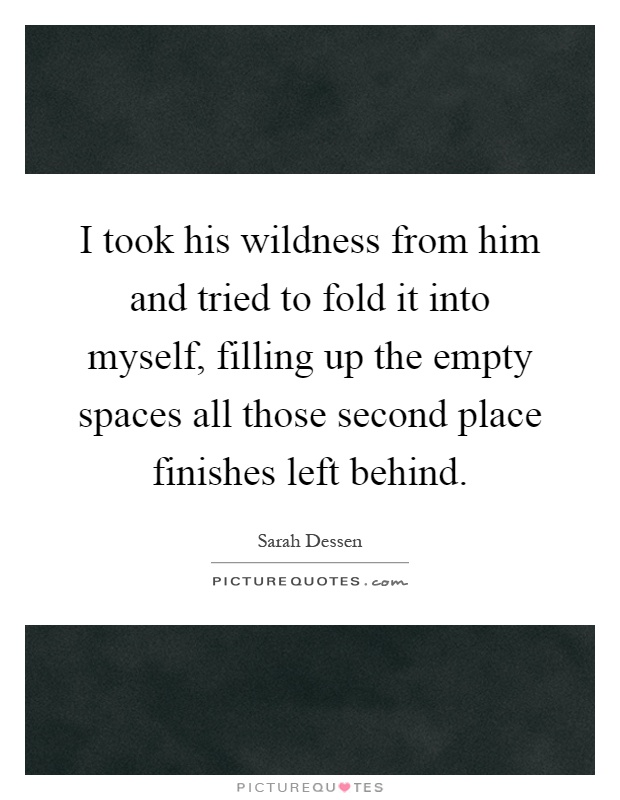 I took his wildness from him and tried to fold it into myself, filling up the empty spaces all those second place finishes left behind Picture Quote #1