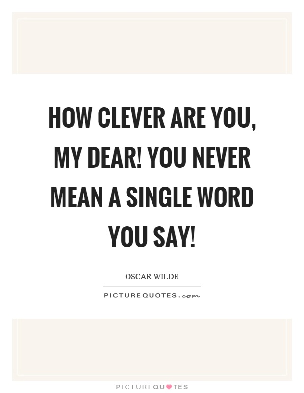 How clever are you, my dear! You never mean a single word you say! Picture Quote #1