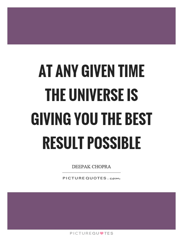 At any given time the universe is giving you the best result possible Picture Quote #1