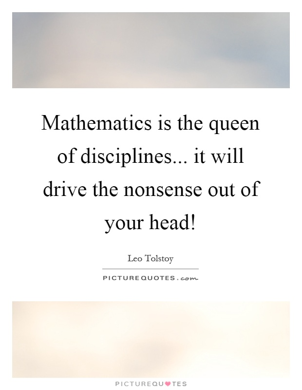 Mathematics is the queen of disciplines... it will drive the nonsense out of your head! Picture Quote #1