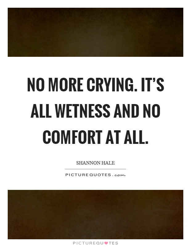 No more crying. It's all wetness and no comfort at all Picture Quote #1