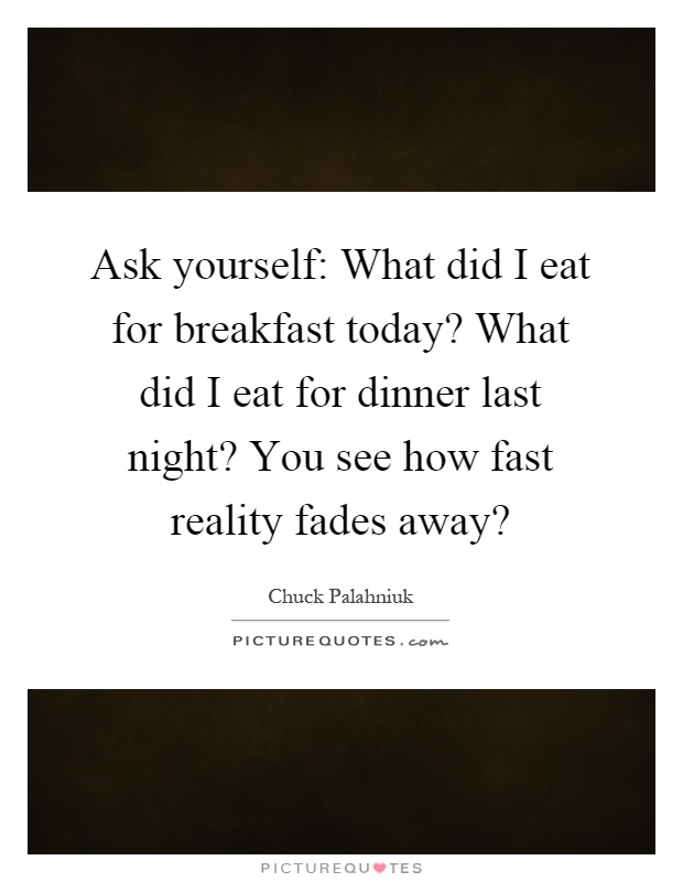 Ask yourself: What did I eat for breakfast today? What did I eat for dinner last night? You see how fast reality fades away? Picture Quote #1