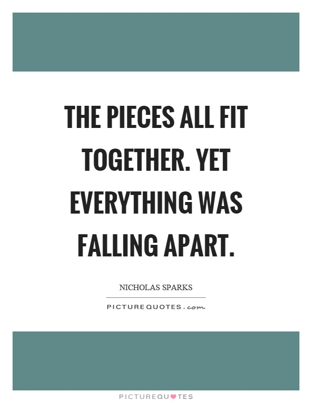 The pieces all fit together. Yet everything was falling apart Picture Quote #1