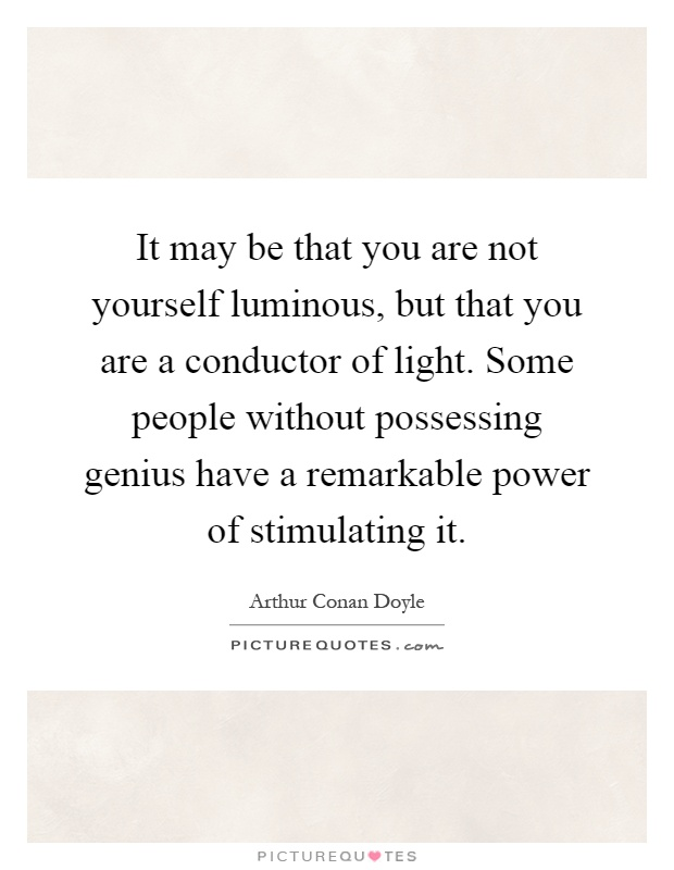 It may be that you are not yourself luminous, but that you are a conductor of light. Some people without possessing genius have a remarkable power of stimulating it Picture Quote #1