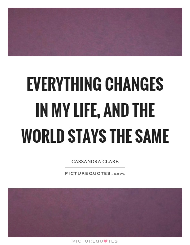 Everything changes in my life, and the world stays the same Picture Quote #1