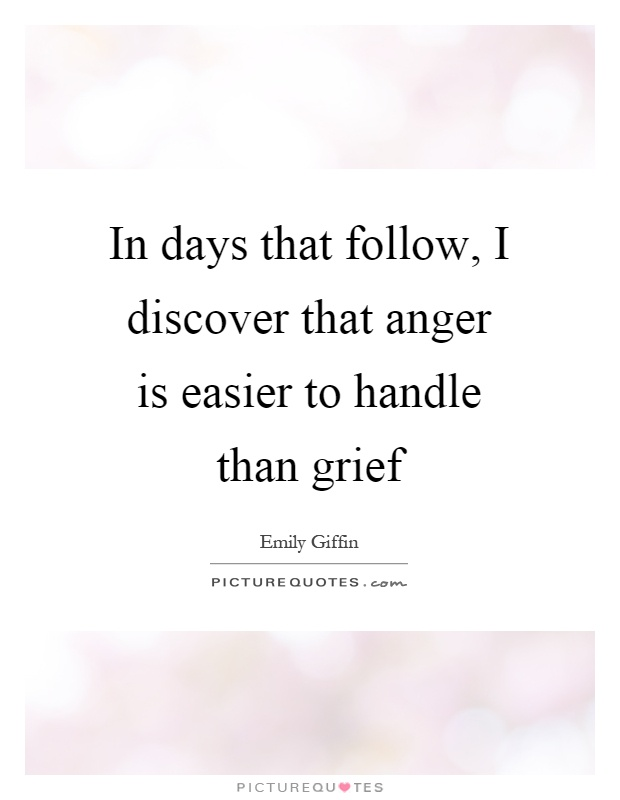 In days that follow, I discover that anger is easier to handle than grief Picture Quote #1