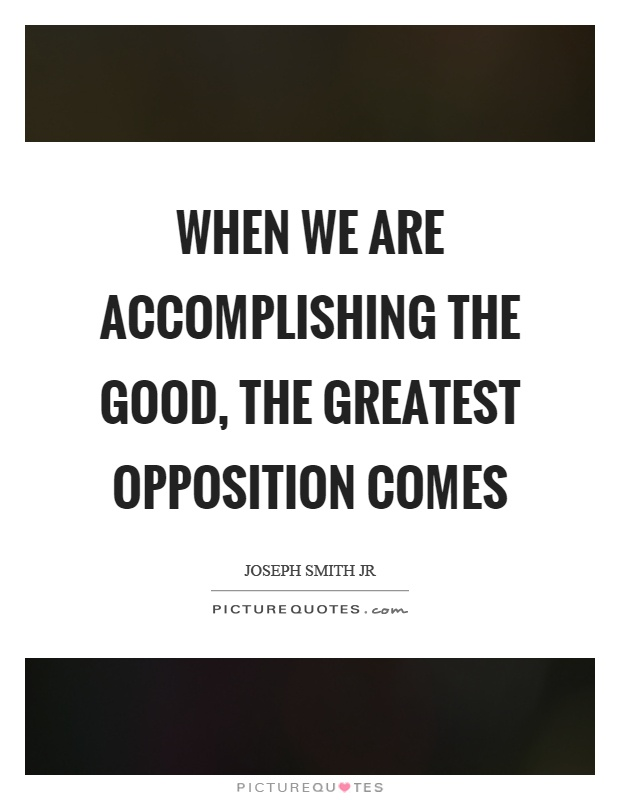 When we are accomplishing the good, the greatest opposition comes Picture Quote #1
