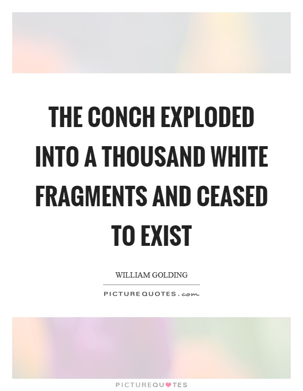 The conch exploded into a thousand white fragments and ceased to exist Picture Quote #1