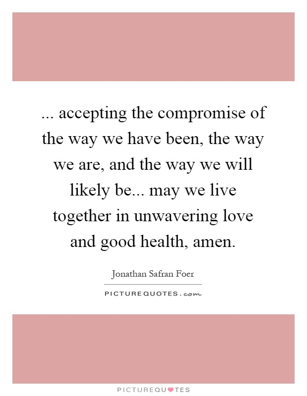 ... accepting the compromise of the way we have been, the way we are, and the way we will likely be... may we live together in unwavering love and good health, amen Picture Quote #1
