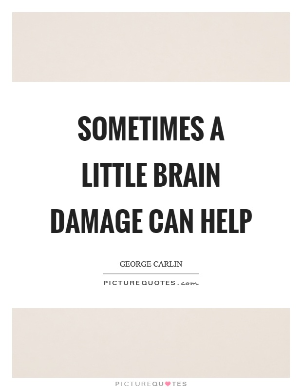 Sometimes a little brain damage can help Picture Quote #1