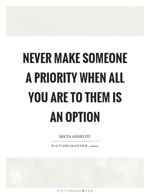 Never make someone a priority when all you are to them is an option Picture Quote #1