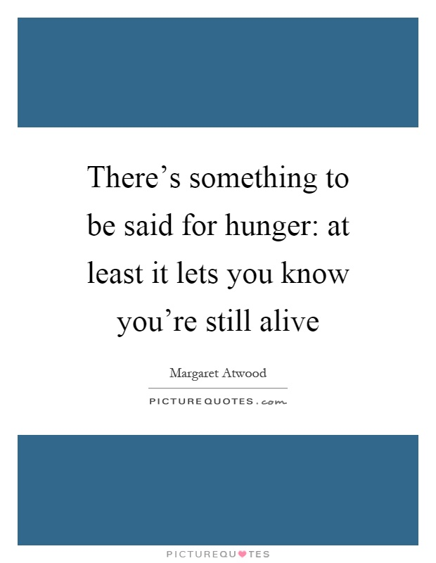 There's something to be said for hunger: at least it lets you know you're still alive Picture Quote #1