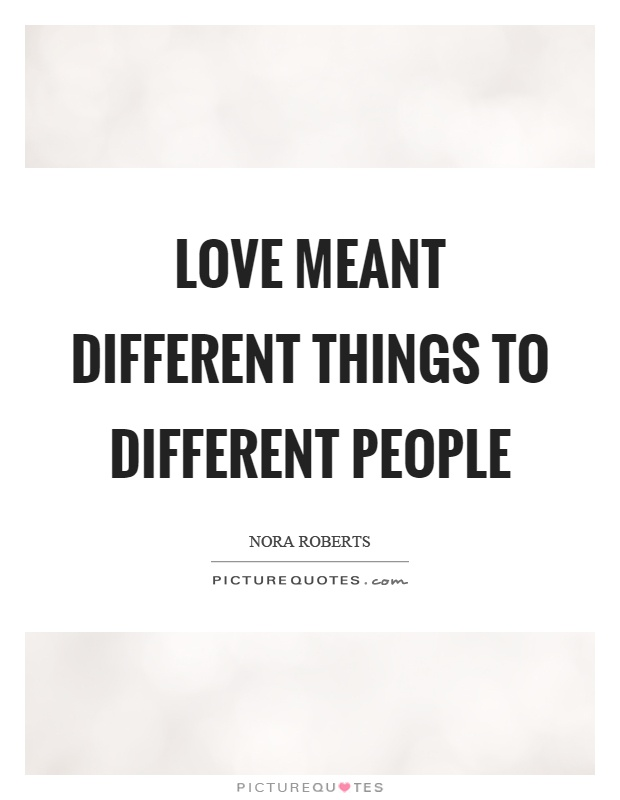Love meant different things to different people Picture Quote #1