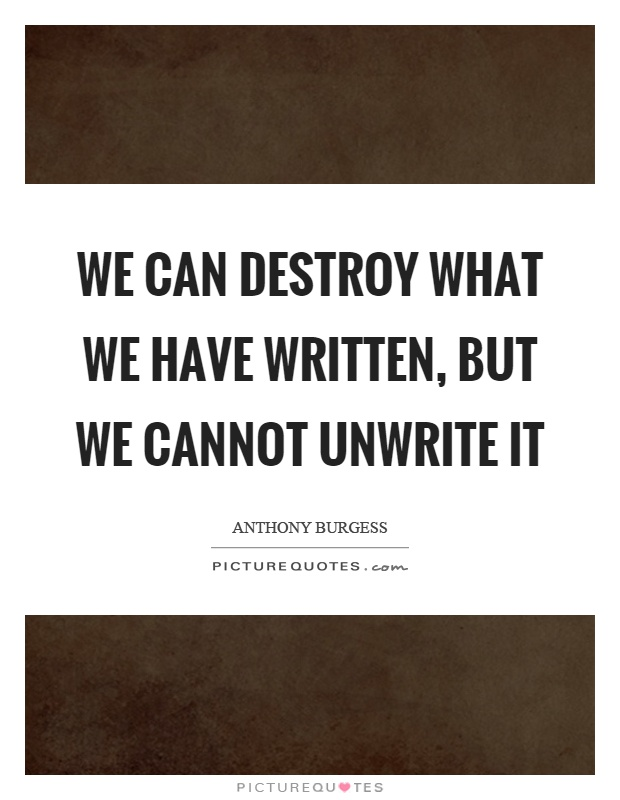We can destroy what we have written, but we cannot unwrite it Picture Quote #1