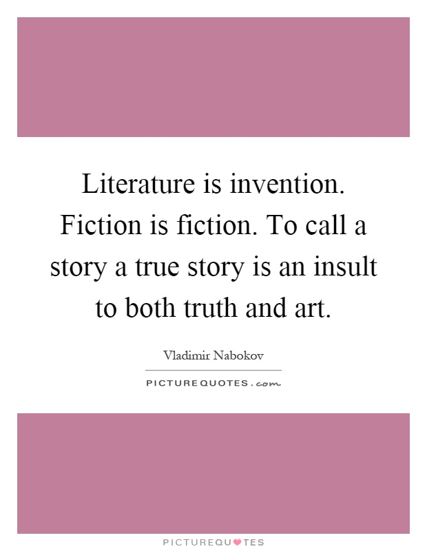 Literature is invention. Fiction is fiction. To call a story a true story is an insult to both truth and art Picture Quote #1