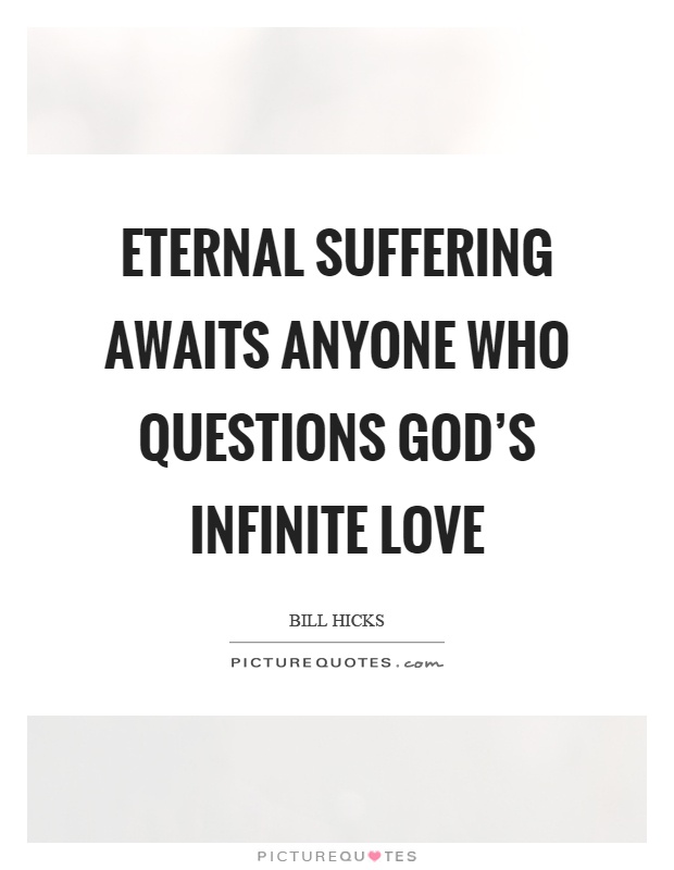 Eternal suffering awaits anyone who questions god's infinite love Picture Quote #1